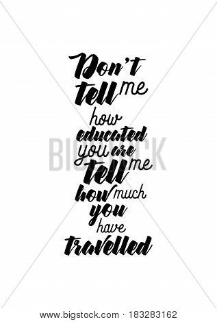 Travel life style inspiration quotes lettering. Motivational quote calligraphy. Don't tell me how educated you are, tell me how much you have travelled.