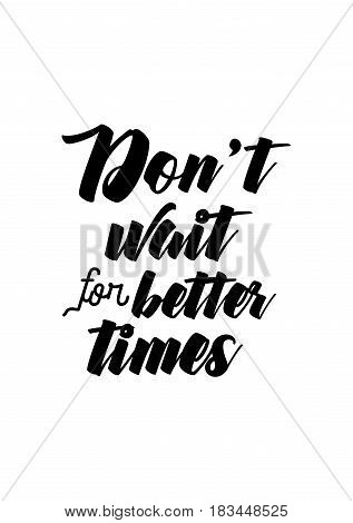 Travel life style inspiration quotes lettering. Motivational quote calligraphy. Don't wait for better times.