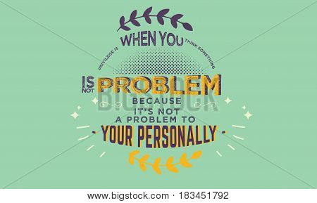 privilege is when you think something is not problem because it's not a problem to your personally
