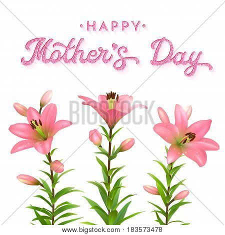 Mothers Day greeting card with pink lilies and glitter texture brush lettering inscription. Three flowers with water drops isolated on white background. Floral vector illustration.