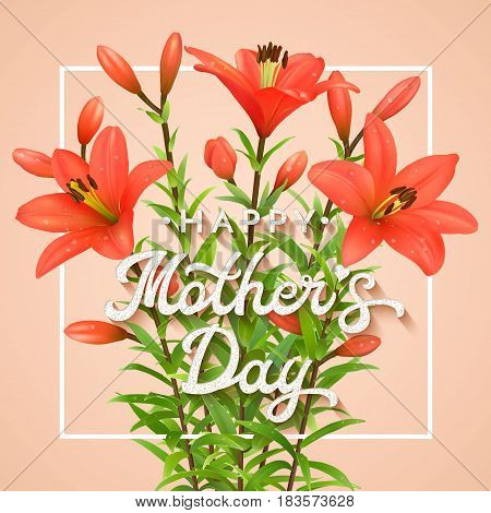 Happy Mothers Day. Greeting card with realistic red lilies and glitter textured lettering text. Mother's Day postcard with blooming flowers. Floral vector illustration with calligraphy.