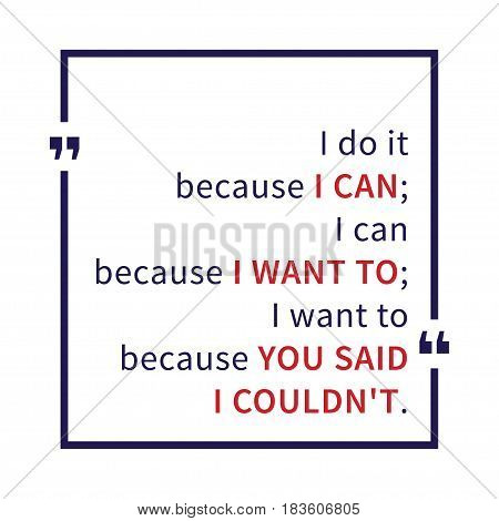 I do it because I can I can because I want to I want to because you said I could not. Inspirational saying. Motivational quote. Creative vector typography concept design illustration