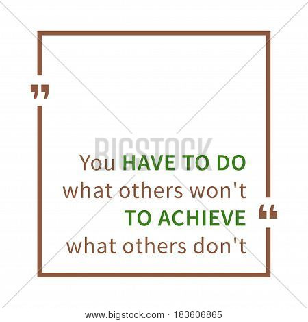 You have to do what others won't to achieve what others don't. Inspirational saying. Motivational quote. Creative vector typography concept design illustration with white background.
