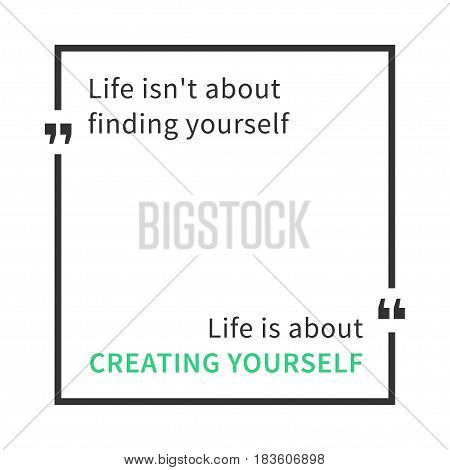 Life isn't about finding yourself. Life is about creating yourself. Inspirational saying. Motivational quote. Creative vector typography concept design illustration with white background.
