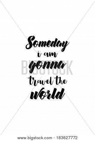 Travel life style inspiration quotes lettering. Motivational quote calligraphy. Someday i am gonna travel the world.