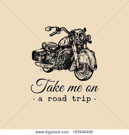Take me on a road trip inspirational poster. Vector hand drawn cruiser for MC, biker label, logo. Vintage detailed motorcycle illustration for custom chopper store, garage logo, t-shirt print etc.