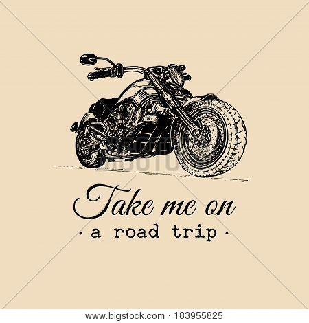 Take me on a road trip inspirational poster. Vector hand drawn motorcycle for MC sign, label. Vintage detailed bike illustration for custom company, chopper garage logo.