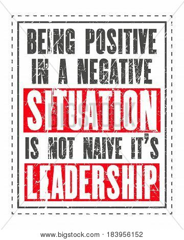 Inspiring motivation quote with text Being Positive In a Negative Situation Is Not Naive It Is Leadership. Vector typography poster. Distressed old metal sign texture.