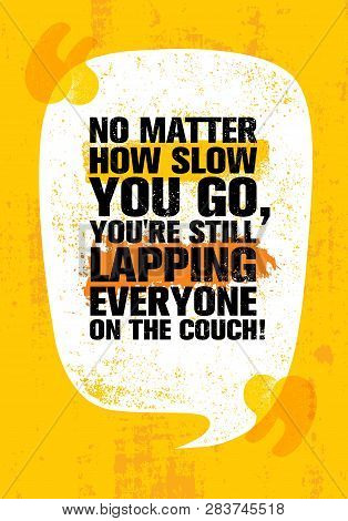 No Matter How Slow You Go, You Are Still Lapping Everyone On The Couch Inspiring Workout And Fitness