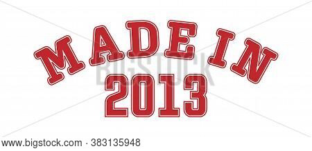 Made In 2013. Lettering Of The Year Of Birth Or A Special Event For Printing On Clothing, Logos, Sti