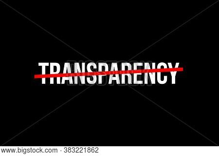 The World Need More Transparency. Crossed Out Word With A Red Line Meaning The Need To Stop Being Sh