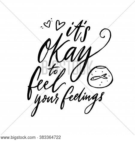 Its Okay To Feel Your Feelings. Inspirational Support Quote About Negative Emotions And Validation.