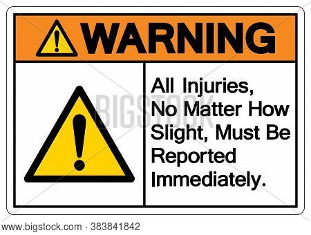 Warning All Injuries No Matter How Slight Must Be Reported Immediately Symbol Sign,vector Illustrati