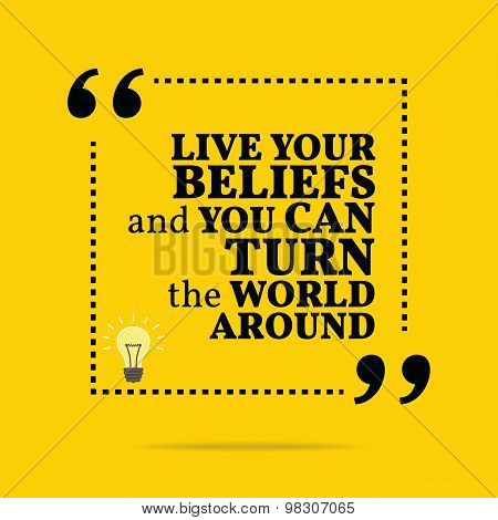 Inspirational Motivational Quote. Live Your Beliefs And You Can Turn The World Around.