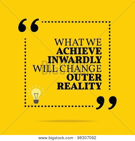 Inspirational Motivational Quote. What We Achieve Inwardly Will Change Outer Reality.