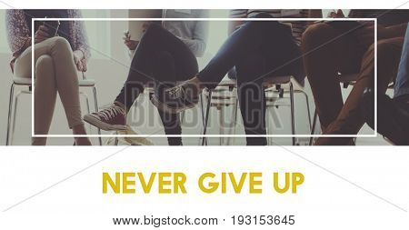 Never give up keep trying again.