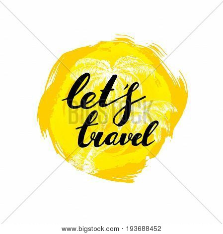 Let's travel hand written phrase with palms. Inscription ink let's travel on yellow rough circle. Summer sun. Summer vector.