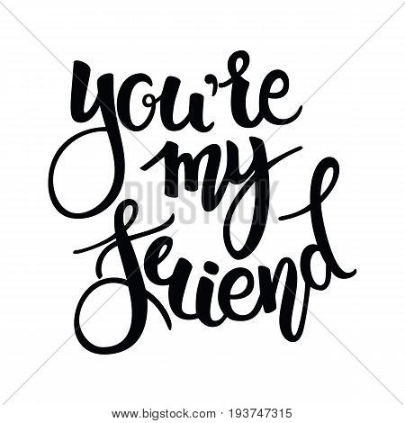 You are my Friend phrase. Hand drawn lettering. Brush Pen calligraphy.Friendship day, hand lettering background