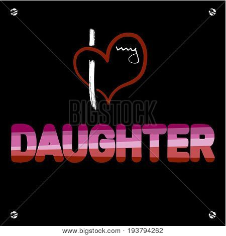 Stylized heart and inscription I love my daughter. Using original colors Unconventional sexual orientation for LGBT gay and lesbian parade. Vector illustration of a modern flat style design for t-shirt and web.