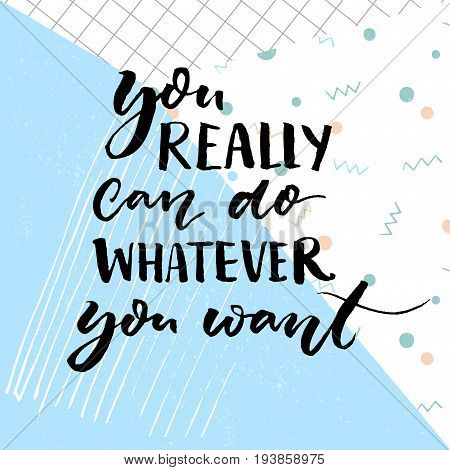 You really can do whatever you want. Motivational quote for cards and posters