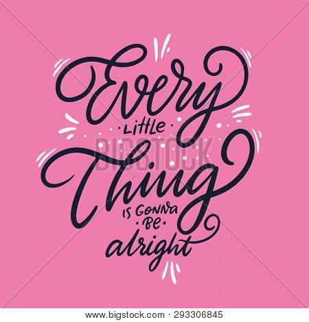 Every Little Thing Is Gonna Be Alright. Hand Drawn Vector Lettering. Vector Illustration Isolated On