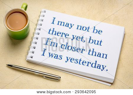 I may not be there yet, but I am closer than I was yesterday - positive affirmation writing in a spiral art sketchbook  with a cup of coffee