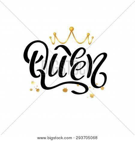 Hand Lettering With Word Queen And Gold Crown. Decorating Of Invitations, Greeting, Cards, T-shirts.