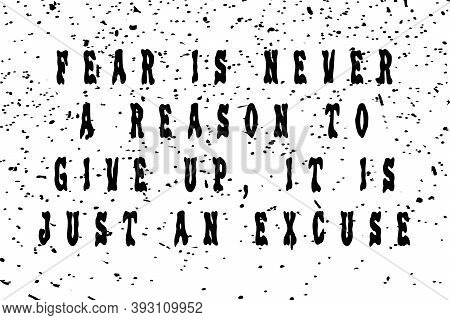 Fear Is Never A Reason To Give Up, It Is Just An Excuse! Motivation And Trendy Design For Printing.