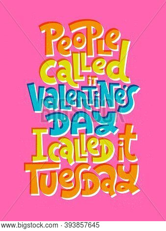 People Called It Valentines Day, I Called It Tuesday. Funny, Comical, Black Humor Quote About Valent