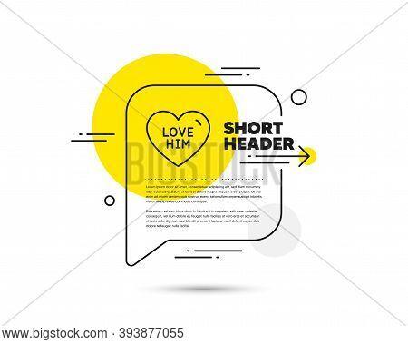 Love Him Line Icon. Speech Bubble Vector Concept. Sweet Heart Sign. Valentine Day Symbol. Love Him L