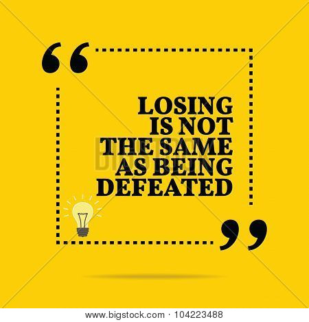 Inspirational Motivational Quote. Losing Is Not The Same As Being Defeated.