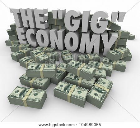 The Gig Economy words surrounded by money stacks to illustrate earning cash or income by going job to task finding work on a freelance or independent basis