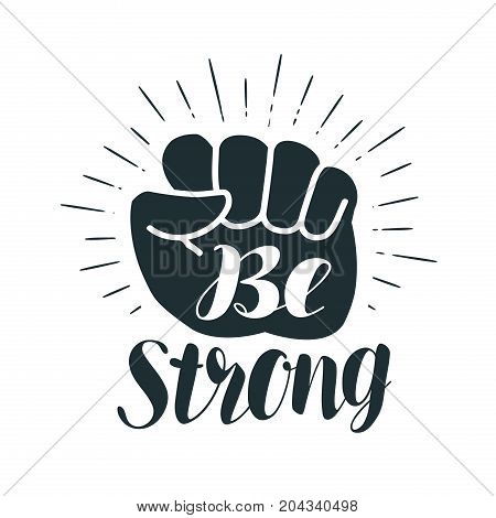 Be strong, lettering. Clenched fist. Vector illustration isolated on white background