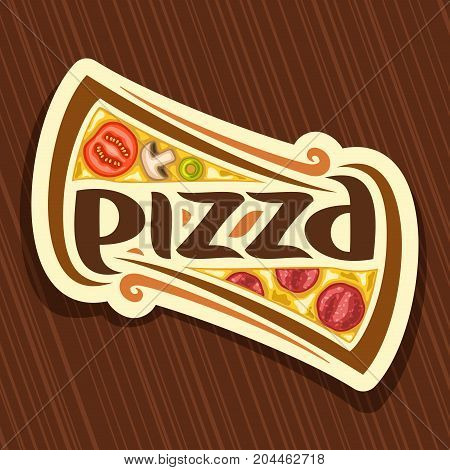 Vector poster for Pizza: label with piece of italian pizza with pepperoni on wooden table, melted cheese, tomato & salami ingredient, creative logo with original font for word pizza for pizzeria menu.