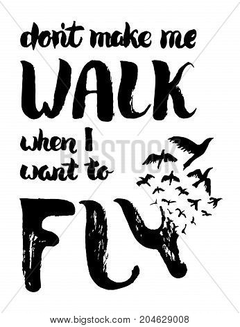 Dont make me walk when I want to fly lettering. Motivation poster with lettering and birds. Vintage hand painted card. Freedom, new beginning concept. T shirt print isolated on white. Vector Illustration.