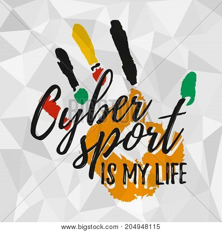 Cybersport is my life. Print for cybersport discipline or e-sport team with imprint of hand and lettering in grunge style on gray polygonal background. Vector illustration