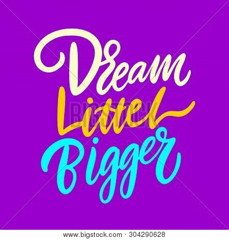 Dream Little Bigger. Hand Drawn Vector Lettering. Motivation Phrase.