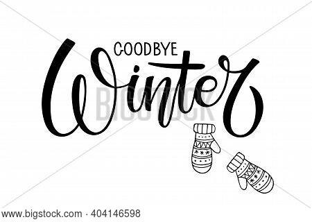 Goodbye Winter Lettering With Mittens. Warm Weather. Hand Drawn Illustration. Christmas Celebration.