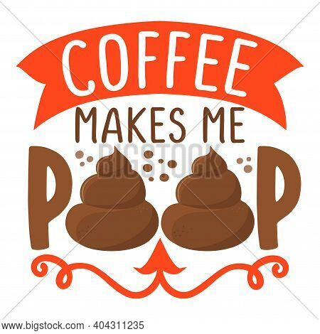 Coffee Makes Me Poop - Cute Poop In Love With Coffee Quote, Funny Morning Motivation. Vector Cartoon