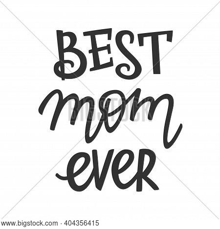 Best Mom Ever Lettering, Present Concept For Mother. Hand-drawn Lettering Sign For Prints, Posters,