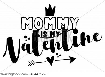 Mommy Is My Valentine - Cute Calligraphy Phrase For Valentine Day. Hand Drawn Lettering For Lovely G