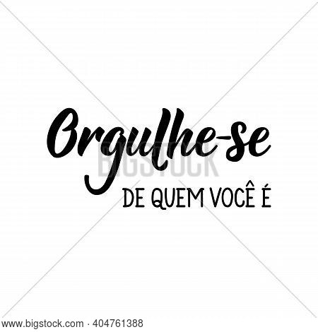 Brazilian Lettering. Translation From Portuguese - Be Proud Of Who You Are. Modern Vector Brush Call