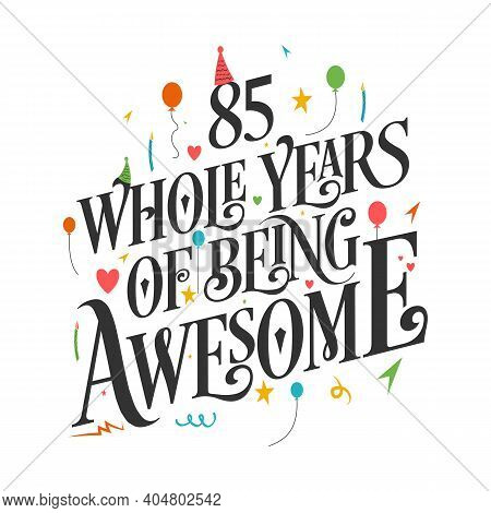 85 Years Birthday And 85 Years Wedding Anniversary Typography Design, 85 Whole Years Of Being Awesom