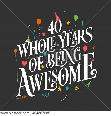 40 Years Birthday And 40 Years Wedding Anniversary Typography Design, 40 Whole Years Of Being Awesom