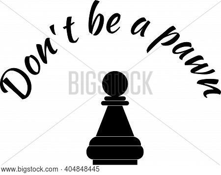 Don T Be A Pawn. Motivational Lettering And Pawn Figure. Editable Object.