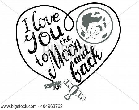 I Love You To The Moon And Back. Hand Drawn Lettering With Spaceship And Astronaut. Heart Shape. Ill