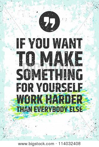 If you want to make something for yourself work harder than everybody else. Motivational inspiring q