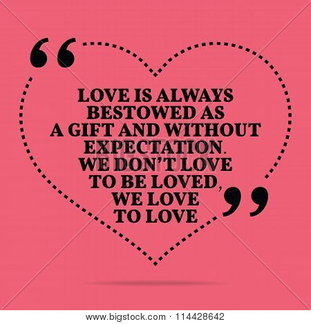 Inspirational love marriage quote. Love is always bestowed as a gift and without expectation. We don't love to be loved we love to love. Simple trendy design. poster