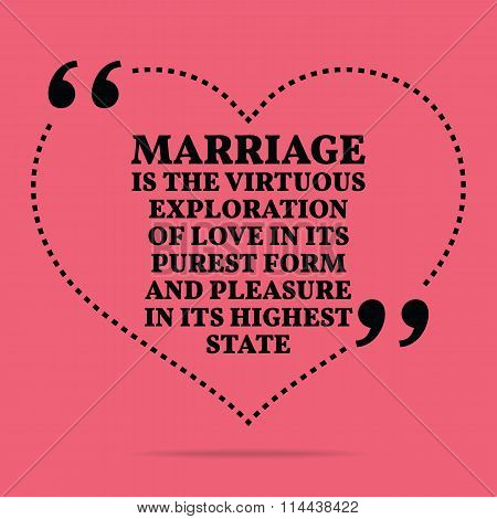 Inspirational Love Marriage Quote. Marriage Is The Virtuous Exploration Of Love In Its Purest Form A
