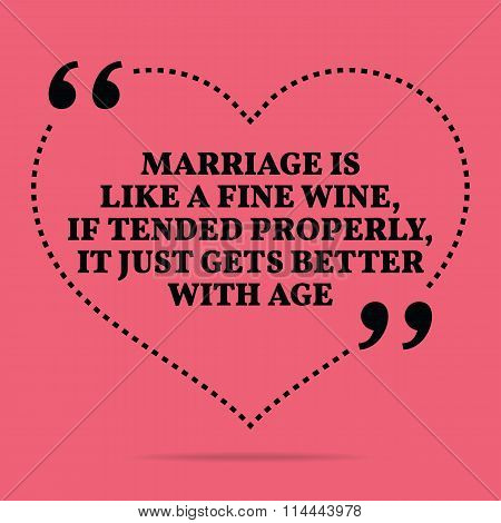 Inspirational Love Marriage Quote. Marriage Is Like A Fine Wine, If Tended Properly, It Just Gets Be